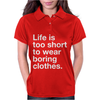 LIFE IS TOO SHORT TO WEAR BORING CLOTHES Womens Polo
