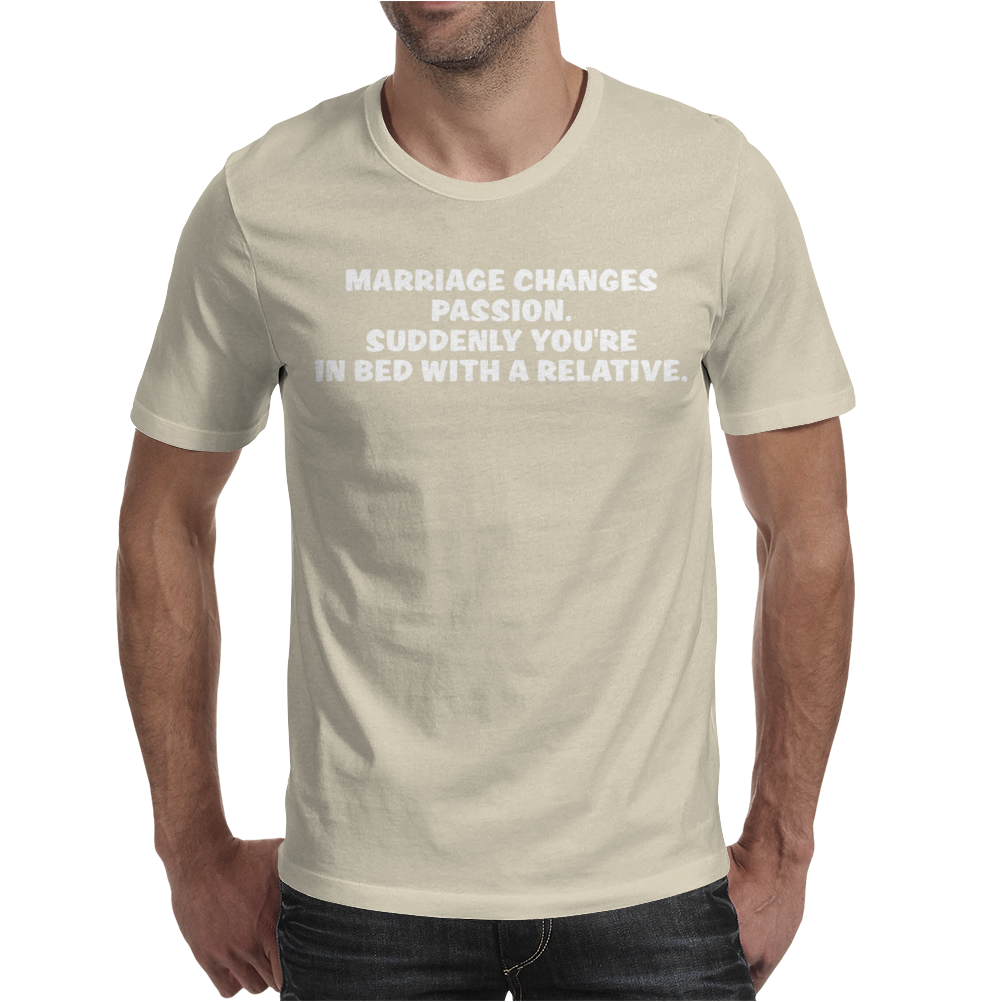 Marriage changes passion Suddenly yur in bed with a relative Mens T-Shirt