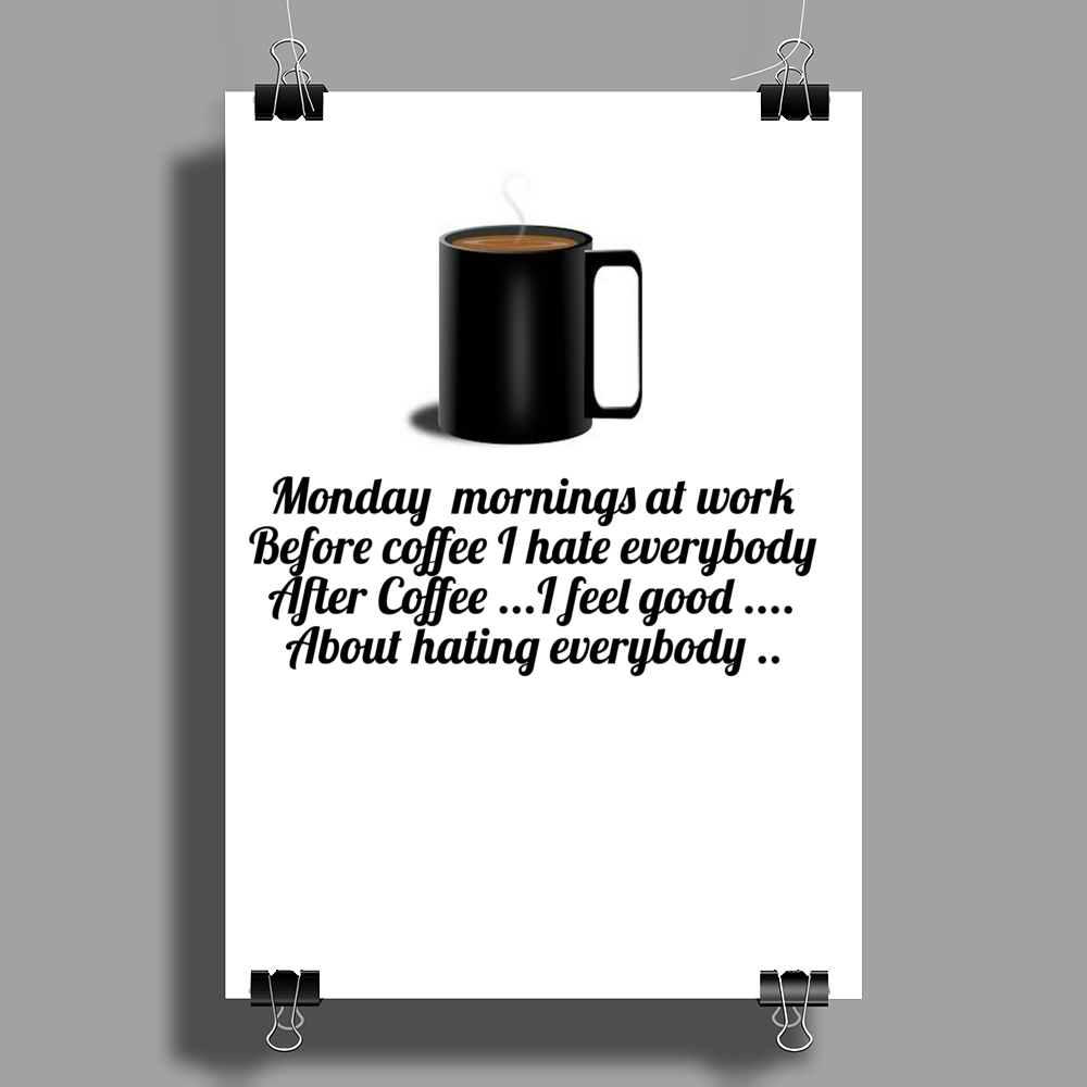 Monday morning at work Before coffee I hate everybody. After Coffee I feel good about hating everybo Poster Print (Portrait)