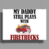 MY DADDY STILL PLAYS WITH FIRETRUCKS Poster Print (Landscape)