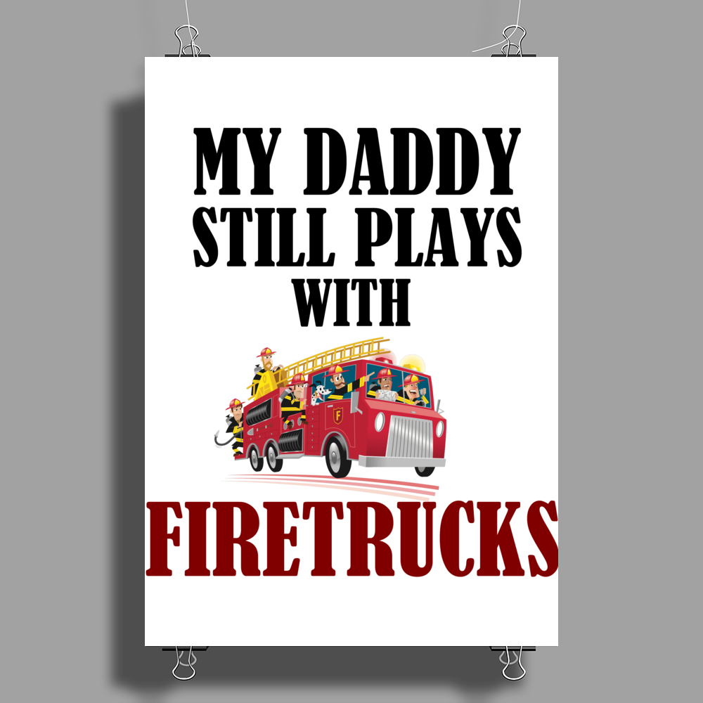 MY DADDY STILL PLAYS WITH FIRETRUCKS Poster Print (Portrait)