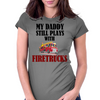 MY DADDY STILL PLAYS WITH FIRETRUCKS Womens Fitted T-Shirt
