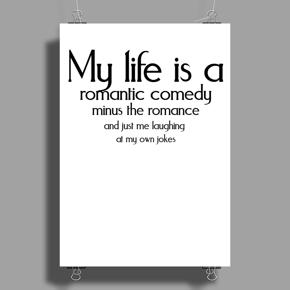 My life is a romantic comedy minus the romance and just me laughing at my own jokes Poster Print (Portrait)
