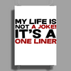 My life is not a Joke! It's a one liner Poster Print (Portrait)