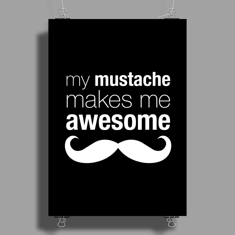 My Mustache Makes Me Awesome Poster Print (Portrait)