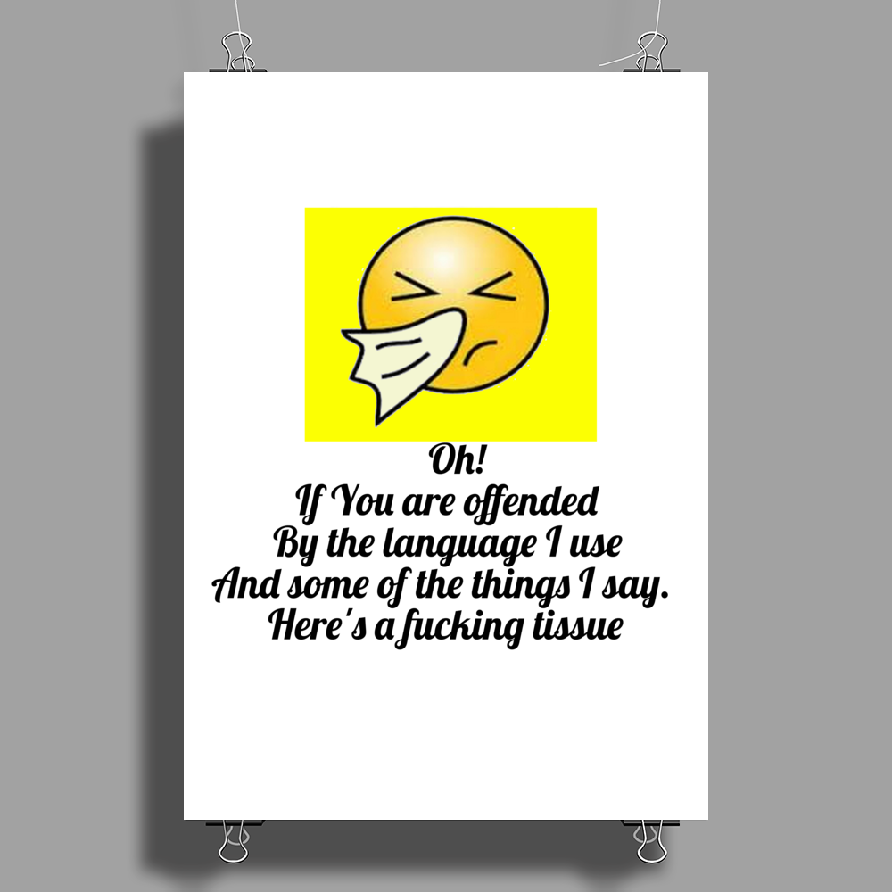 Oh! If you are offended by the language I use and some of the things I say.Here's a fucking tissue Poster Print (Portrait)