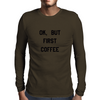 OK, BUT FIRST COFFEE Mens Long Sleeve T-Shirt