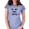 OK, BUT FIRST COFFEE Womens Fitted T-Shirt