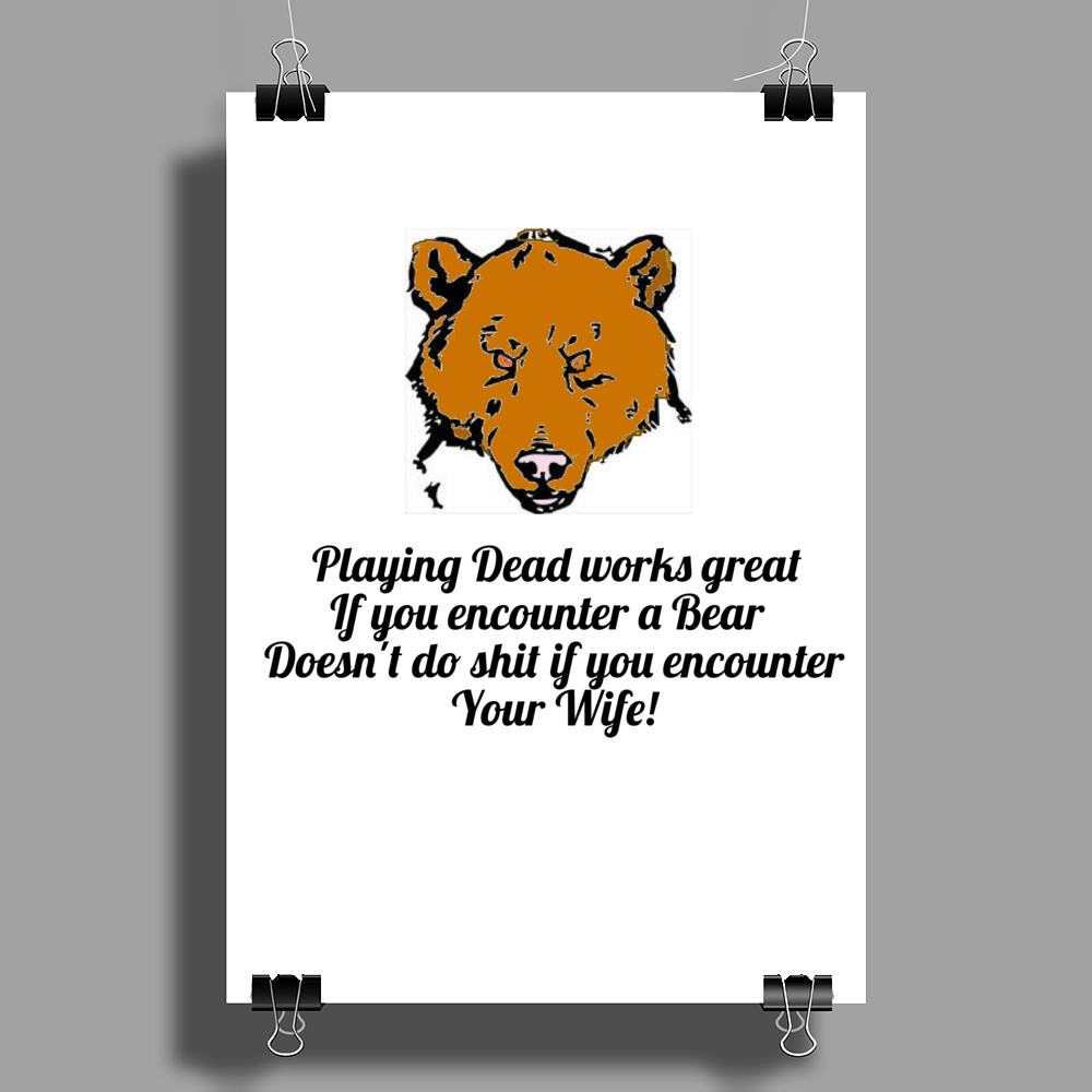 Playing Dead works great if you encounter a Bear .......Doesn't do shit if you encounter your Wife! Poster Print (Portrait)