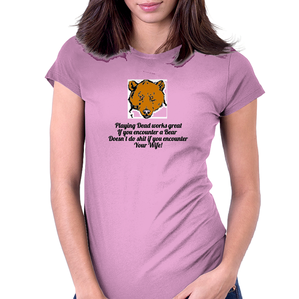 Playing Dead works great if you encounter a Bear .......Doesn't do shit if you encounter your Wife! Womens Fitted T-Shirt