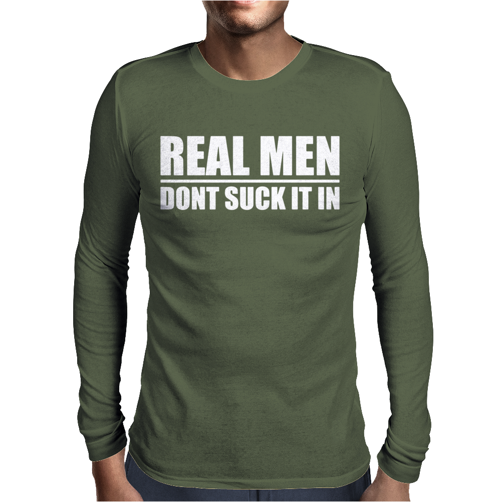 Real Men Don't Suck It In Mens Long Sleeve T-Shirt
