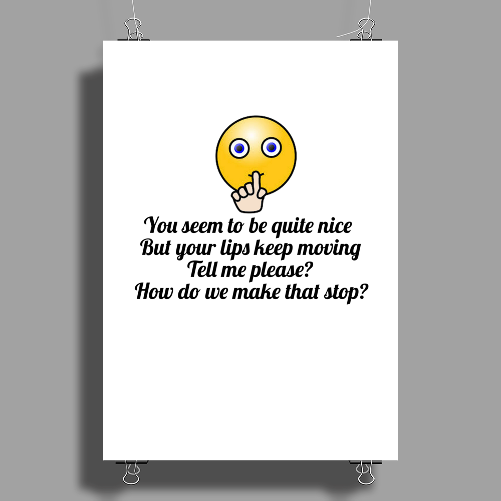 satire funny YOU SEEM TO BE NICE AND YOU'RE PRETTY BUT YOUR LIPS KEEP MOVING ....HOW DO WE MAKE Poster Print (Portrait)