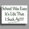 School Was Easy, It's Life I suck at!!! Poster Print (Landscape)