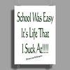 School Was Easy, It's Life I suck at!!! Poster Print (Portrait)