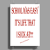 School Was Easy It's Life That I Suck At!!! 2 Poster Print (Portrait)