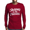 Shaving is For Pussies Mens Long Sleeve T-Shirt