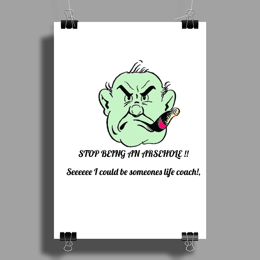 Stop being an arsehole ! Seee I could be someones life coach Poster Print (Portrait)