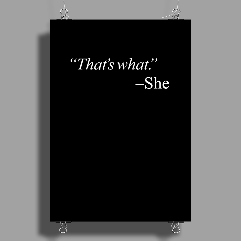 That's what. - She Poster Print (Portrait)