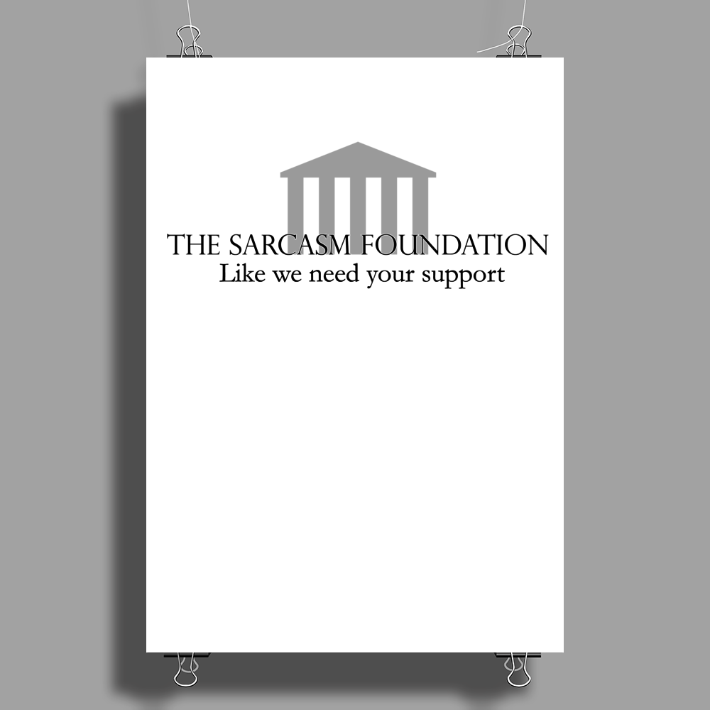 The Sarcasm Foundation - Like we need your support Poster Print (Portrait)