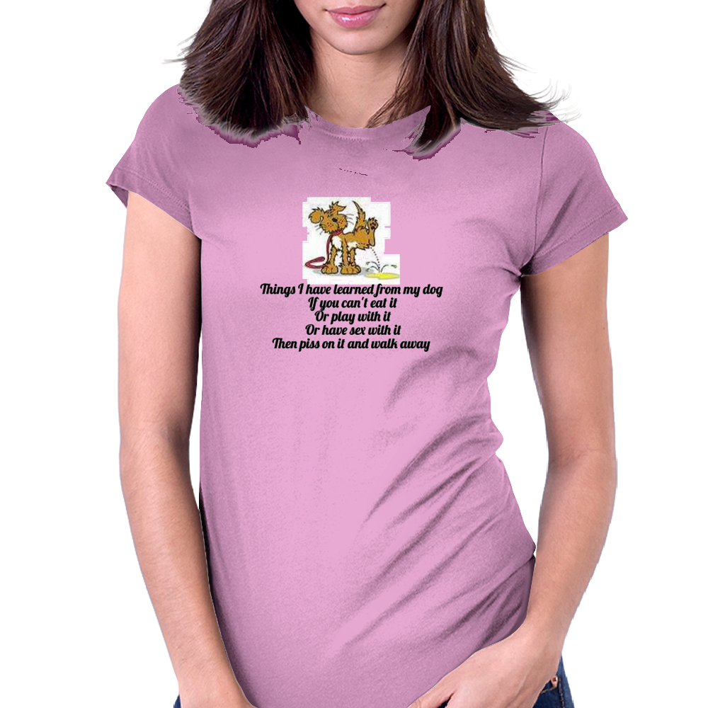 Things I have learned from my Dog if you cant eat it or play with it or have sex with it then piss  Womens Fitted T-Shirt