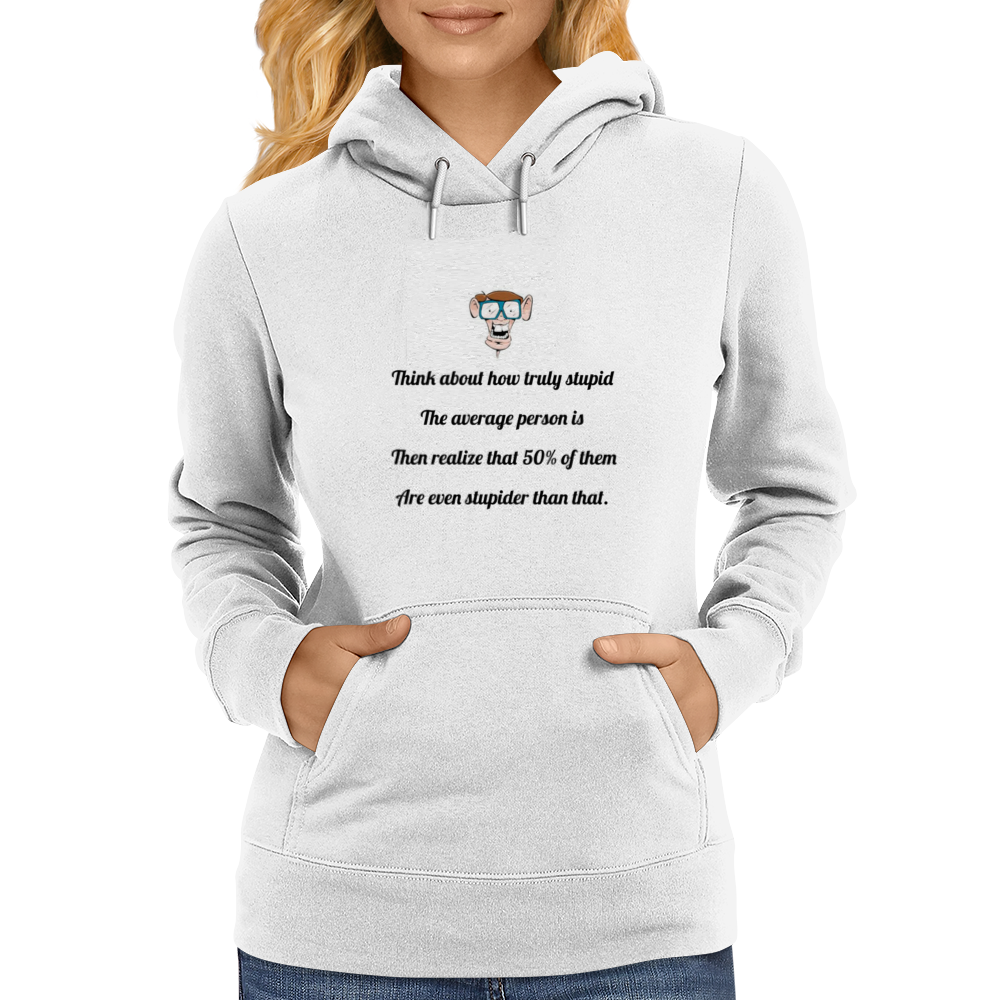 Think about how truly stupid the average person is then realize that 50% of them are even stupider  Womens Hoodie