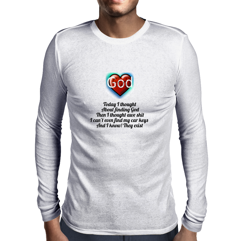 Today about finding God, then I thought awe shit I can't even find my car keys and I know they exist Mens Long Sleeve T-Shirt