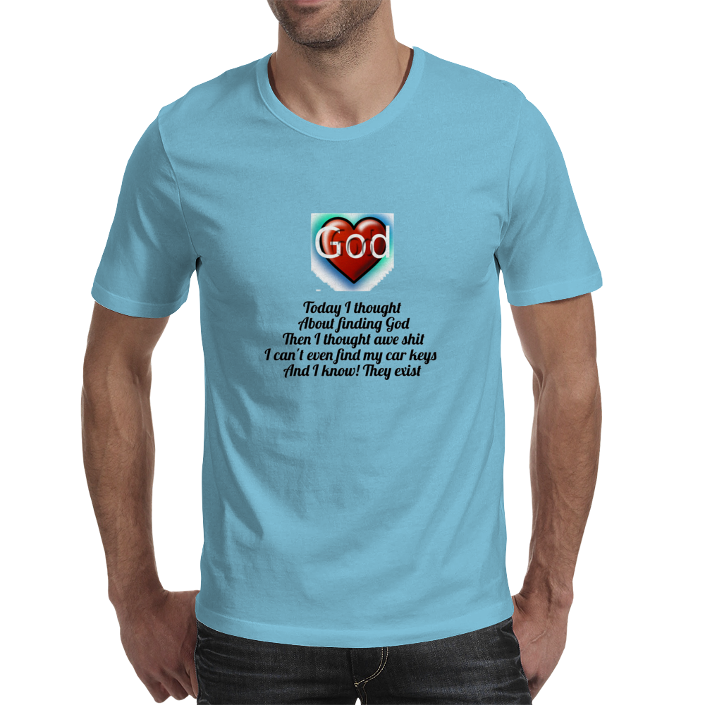 Today about finding God, then I thought awe shit I can't even find my car keys and I know they exist Mens T-Shirt