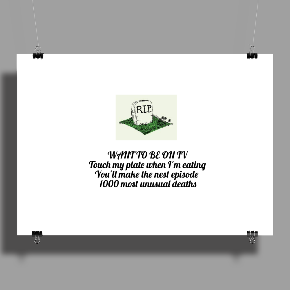 WANT TO BE ON TV  Touch my plate when I'm eating you'll make the next episode1000 most unusual death Poster Print (Landscape)