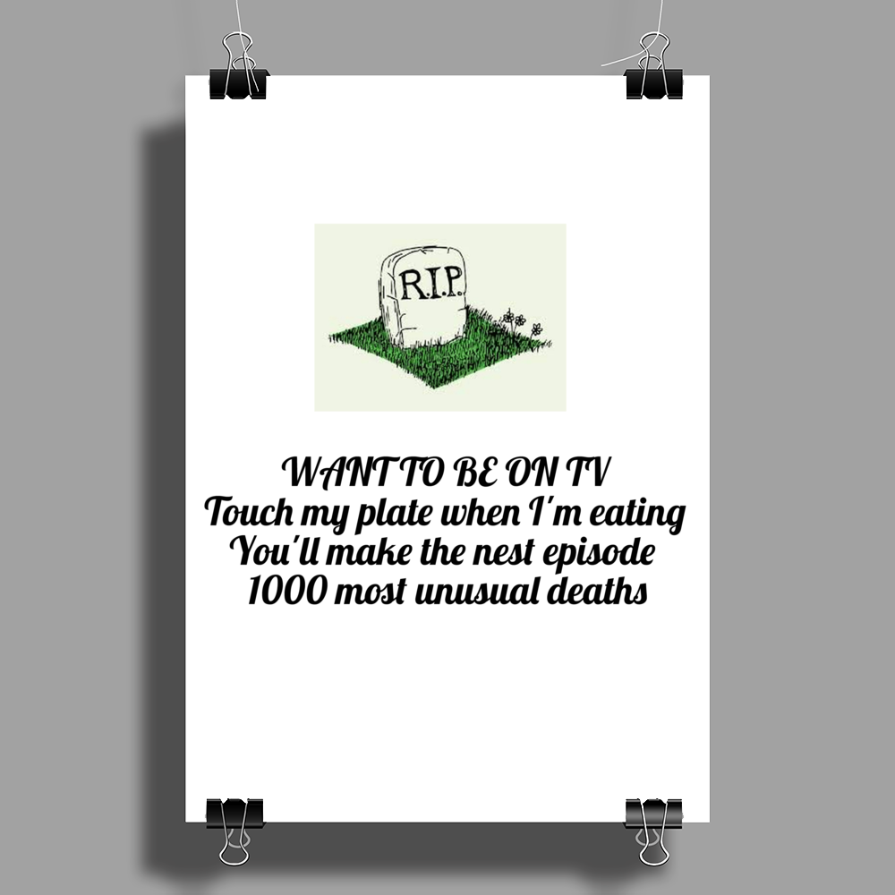 WANT TO BE ON TV  Touch my plate when I'm eating you'll make the next episode1000 most unusual death Poster Print (Portrait)