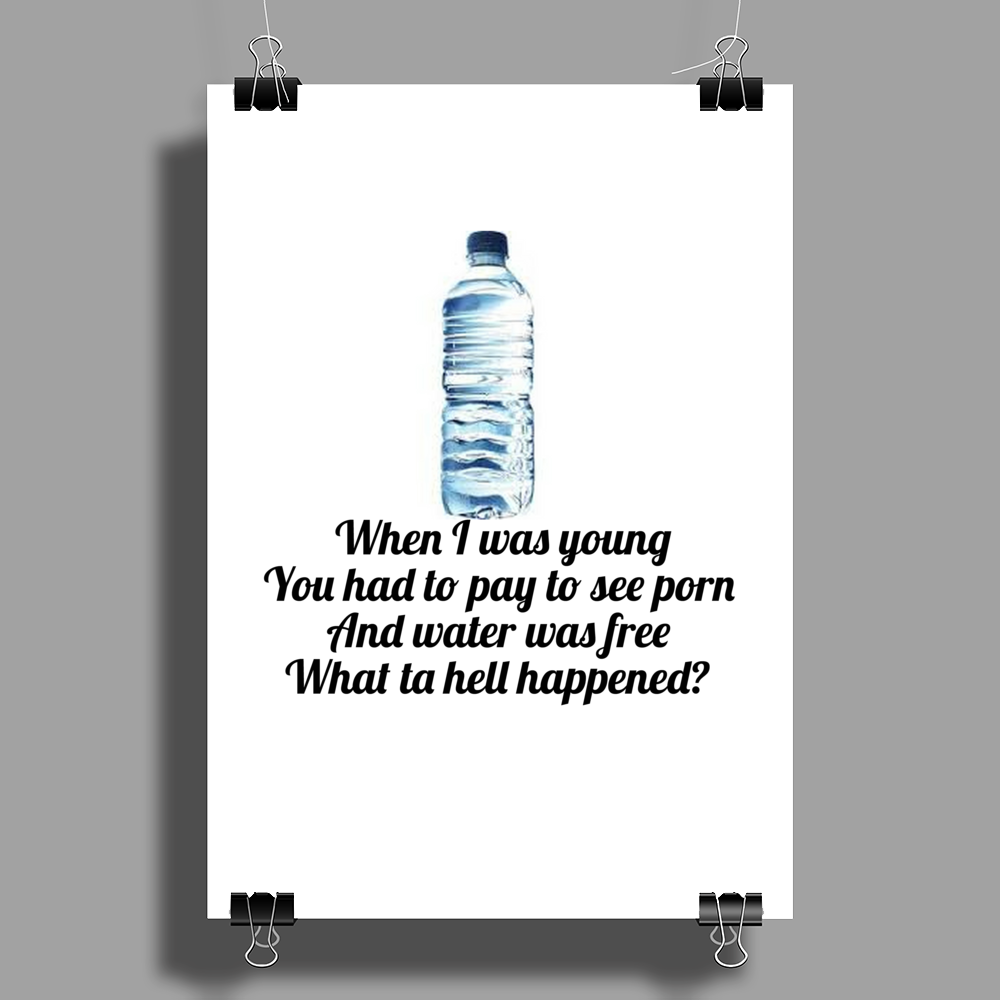 When I was young You had to pay to see porn and water was free what ta hell happened  Poster Print (Portrait)