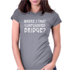 WHERE'S THAT CONFOUNDED BRIDGE? DISTRESSED WHITE Womens Fitted T-Shirt