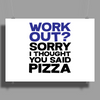 Work out? Sorry I thought you said pizza Poster Print (Landscape)