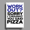 Work out? Sorry I thought you said pizza Poster Print (Portrait)