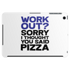 Work out? Sorry I thought you said pizza Tablet