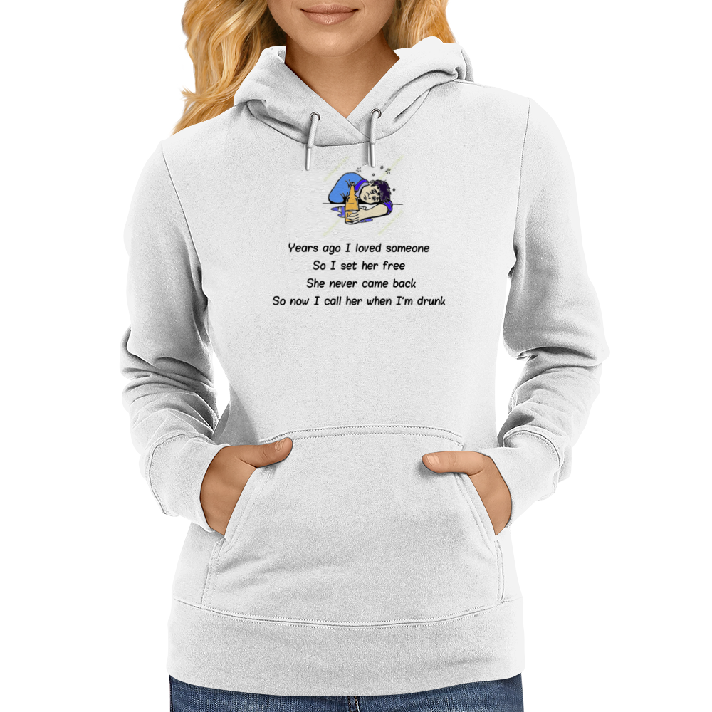 Years ago I loved someone so I set her free she never came back so now I call her when I'm drunk Womens Hoodie