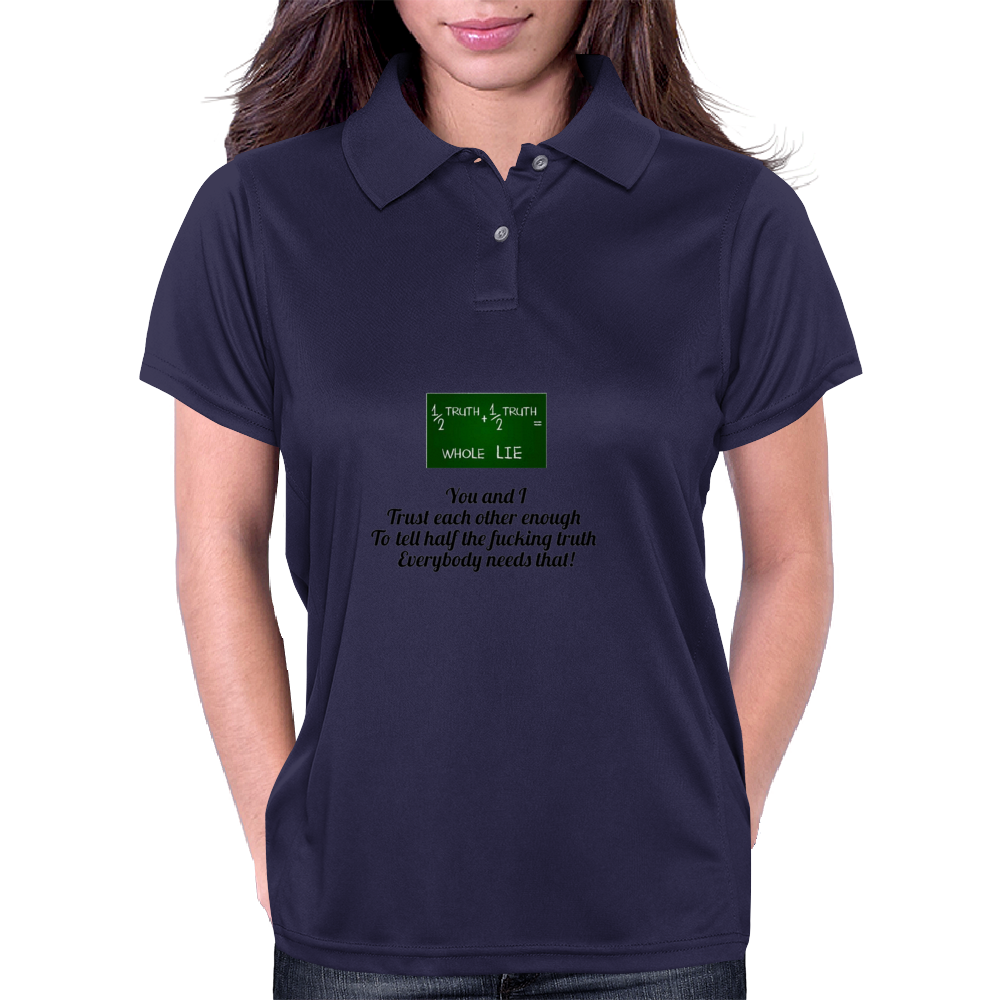 You and I Trust each other enough  To tell half the fucking truth  Everybody needs that! Womens Polo