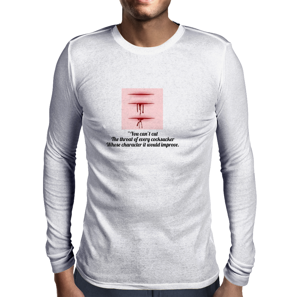 """You can't cut the throat of every cocksucker whose character it would improve. Mens Long Sleeve T-Shirt"