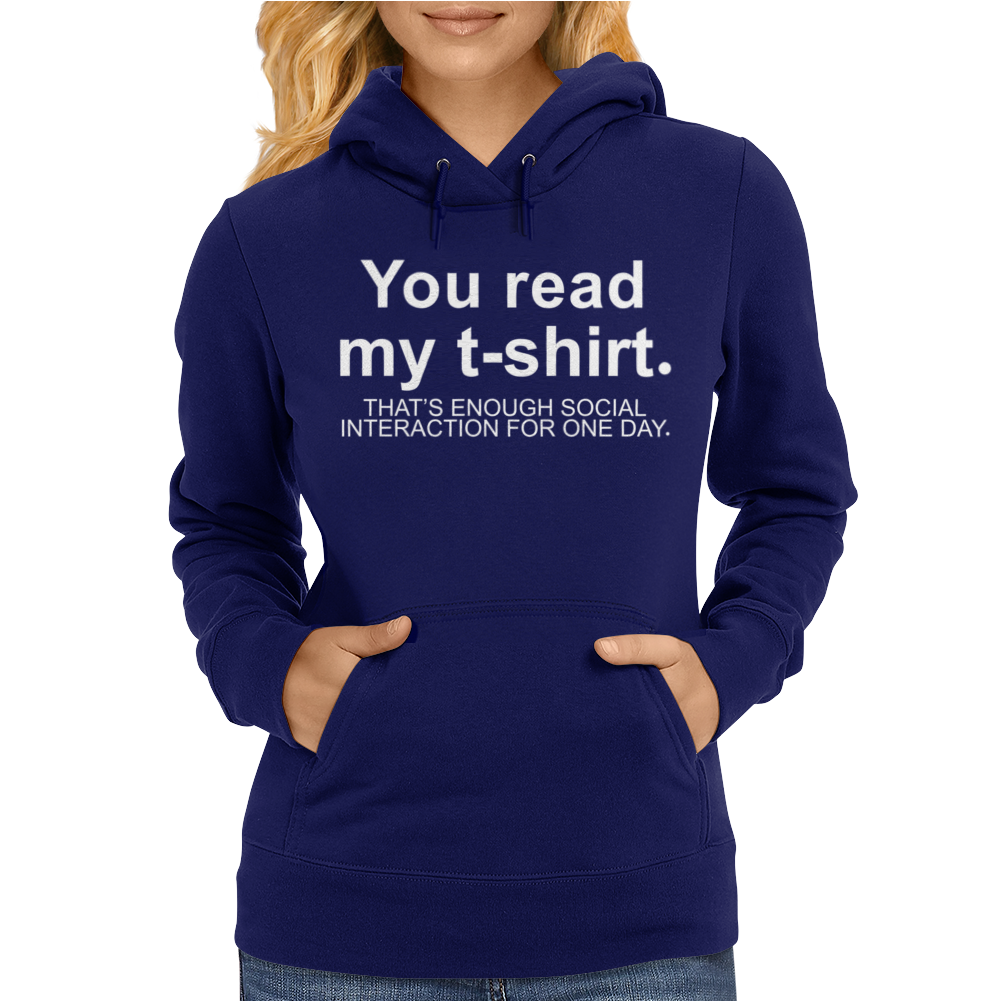 You Read My T-Shirt That's Enough Social Interaction... Womens Hoodie