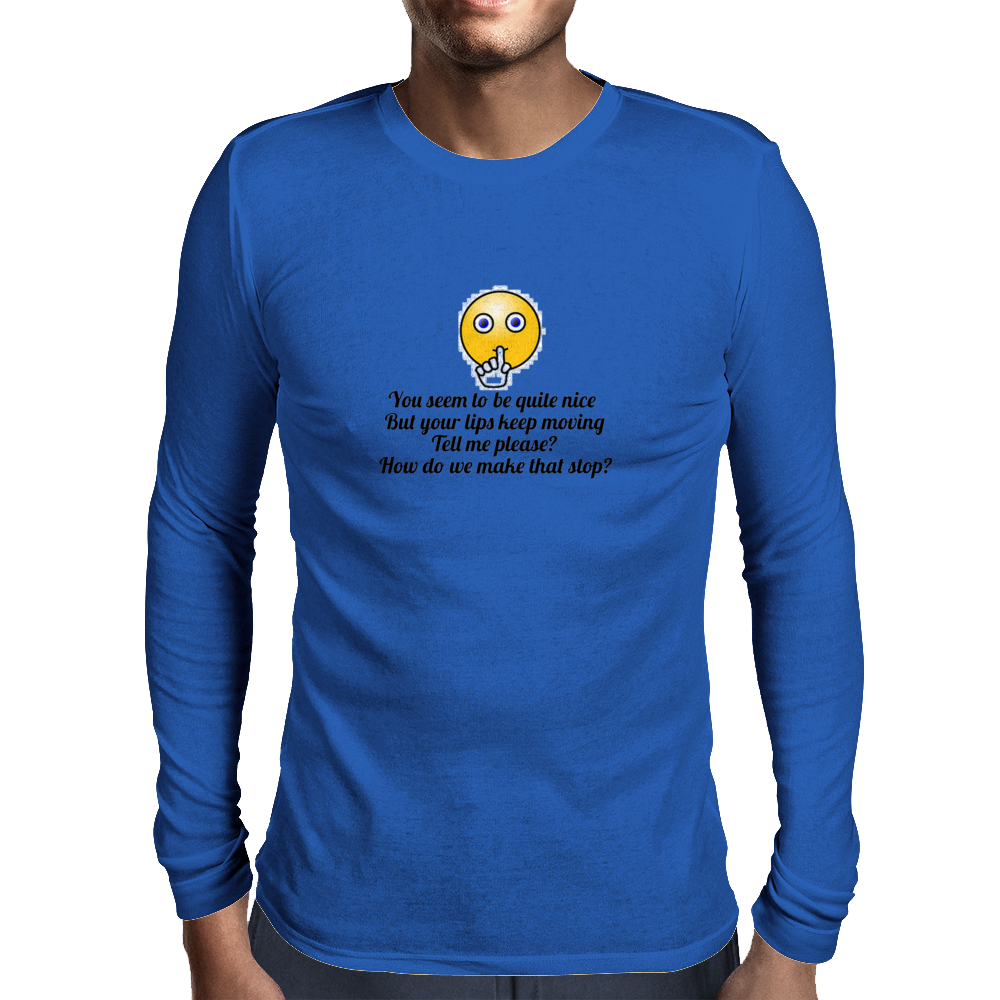 You seem to be nice and you're pretty but your lips keep moving ....How do we make that stop? Mens Long Sleeve T-Shirt
