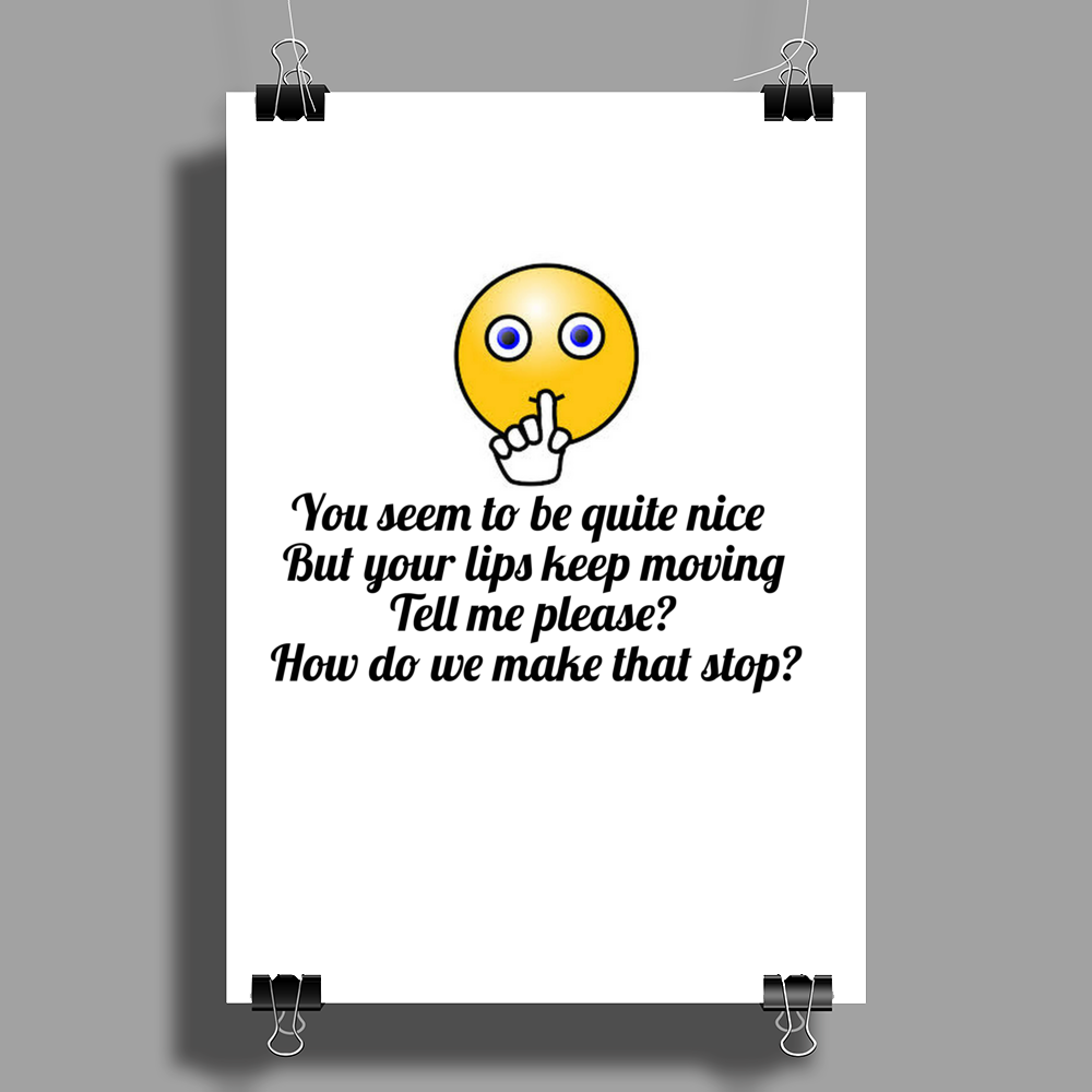 You seem to be nice and you're pretty but your lips keep moving ....How do we make that stop? Poster Print (Portrait)