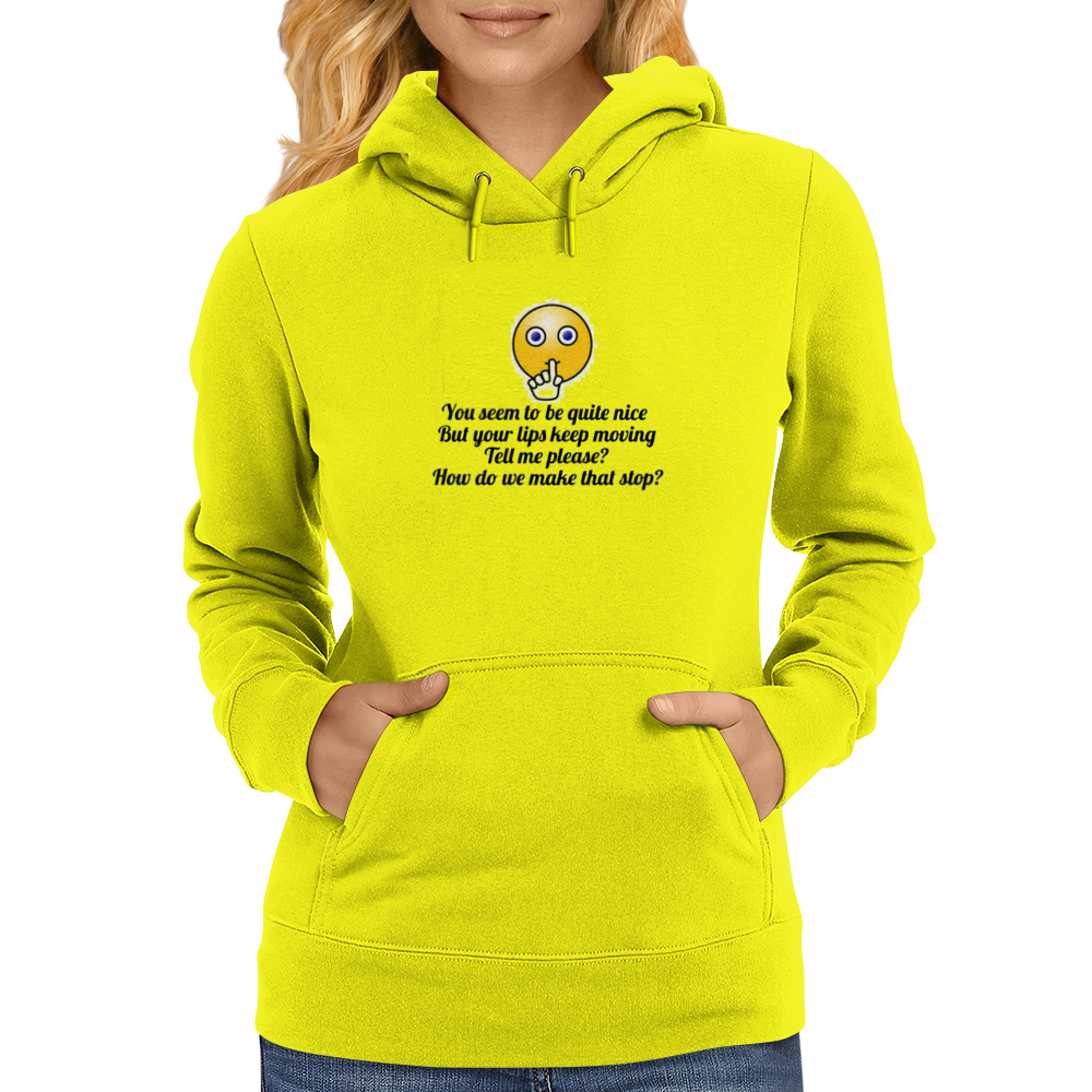 You seem to be nice and you're pretty but your lips keep moving ....How do we make that stop? Womens Hoodie