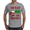 YOU WANT WHAT FOR CHRISTMAS? Mens T-Shirt