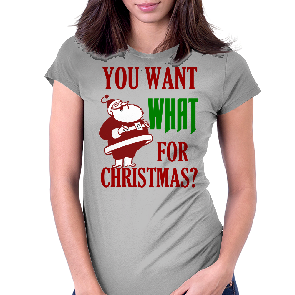 YOU WANT WHAT FOR CHRISTMAS? Womens Fitted T-Shirt