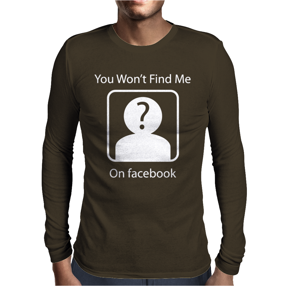 You Won't Find Me On Facebook Geeky Mens Long Sleeve T-Shirt