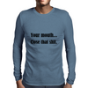 YOUR MOUTH...CLOSE THAT SHIT Mens Long Sleeve T-Shirt