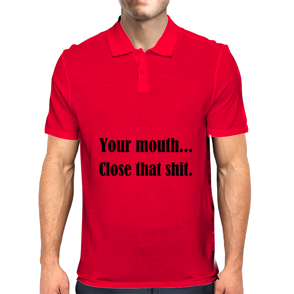 YOUR MOUTH...CLOSE THAT SHIT Mens Polo