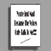 You're Just Mad Because The Voices Only Talk to Me Poster Print (Portrait)