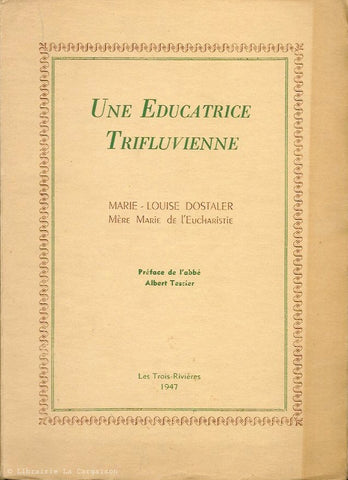 DOSTALER, MARIE-LOUISE. Une Educatrice Trifluvienne. Marie-Louise Dostaler. Mère Marie de l'Eucharistie.