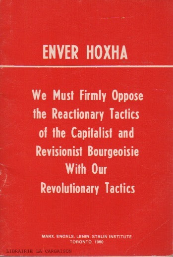 HOXHA, ENVER. We Must Firmly Oppose the Reactionary Tactics of the Capitalist and Revisionist Bourgeoisie With Our Revolutionary Tactics