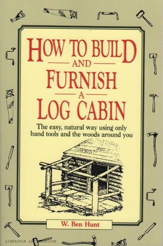 HUNT, W. BEN. How to build and furnish a log cabin : The easy, natural way using only hand tools and the woods around you